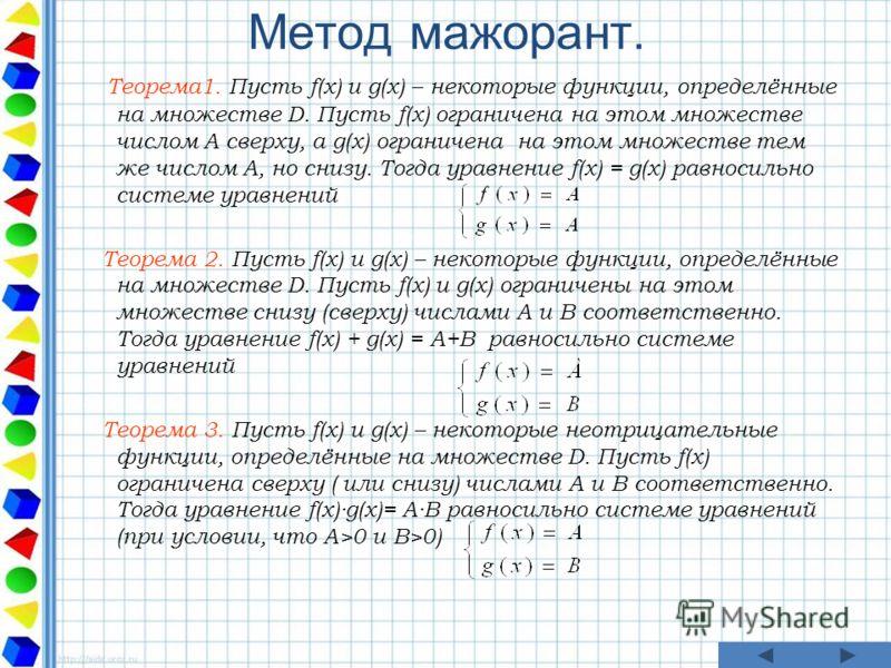 Метод мажорант. Теорема1. Пусть f(x) и g(x) – некоторые функции, определённые на множестве D. Пусть f(x) ограничена на этом множестве числом А сверху, а g(x) ограничена на этом множестве тем же числом А, но снизу. Тогда уравнение f(x) = g(x) равносил