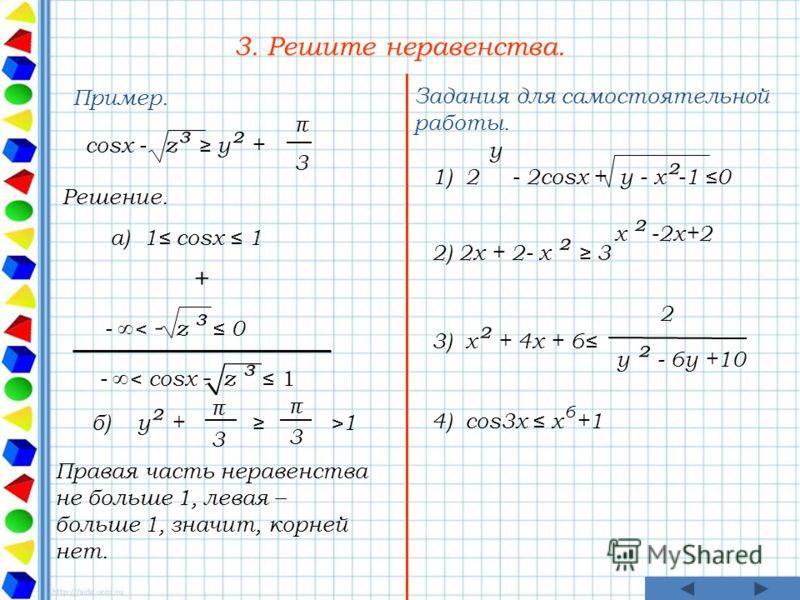 3. Решите неравенства. Пример. Решение. Правая часть неравенства не больше 1, левая – больше 1, значит, корней нет. Задания для самостоятельной работы. cosx - z ³ y ² + 3 π а) 1 cosx 1 - < cosx - z ³ 1 + - < - z ³ 0 б) y ² + >1 3 π π 3 1) 2 - 2cosx +