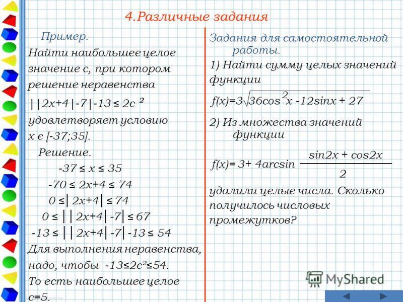 4.Различные задания Пример. Найти наибольшее целое значение c, при котором решение неравенства ||2x+4|-7|-13 2c ² удовлетворяет условию x є [-37;35]. Решение. -37 x 35 -70 2x+4 74 0 2x+4 74 0 2x+4-7 67 -13 2x+4-7-13 54 Для выполнения неравенства, над