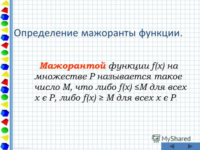Определение мажоранты функции. Мажорантой функции f(x) на множестве P называется такое число M, что либо f(x) M для всех x є P, либо f(x) M для всех x є P.