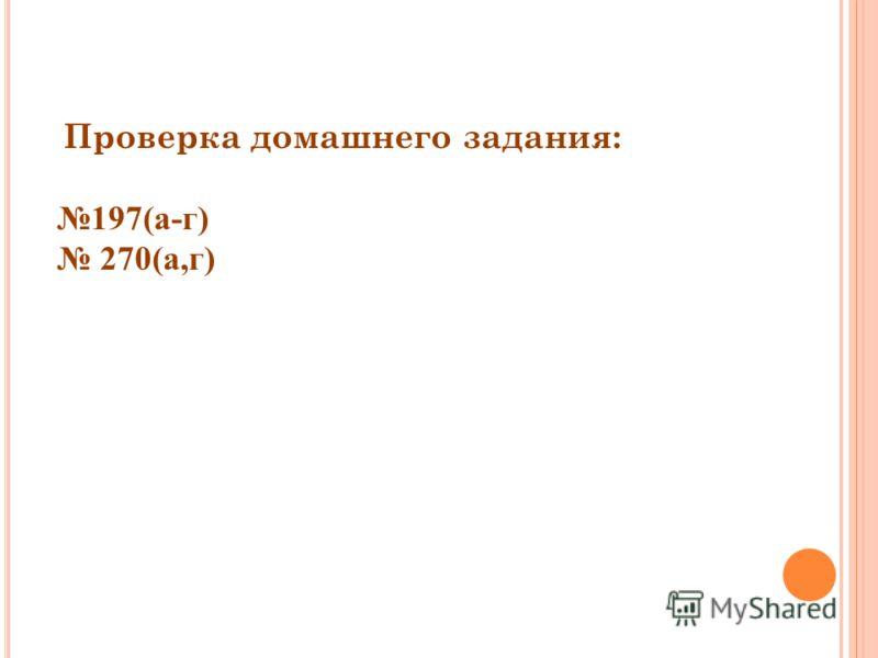 Проверка домашнего задания: 197(а-г) 270(а,г)