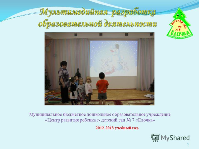 Муниципальное бюджетное дошкольное образовательное учреждение «Центр развития ребенка с- детский сад 7 «Елочка» 2012-2013 учебный год. 1