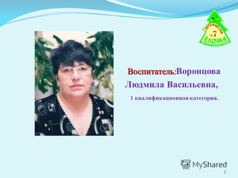 Воспитатель: Воспитатель: Воронцова Людмила Васильевна, 1 квалификационная категория. 2