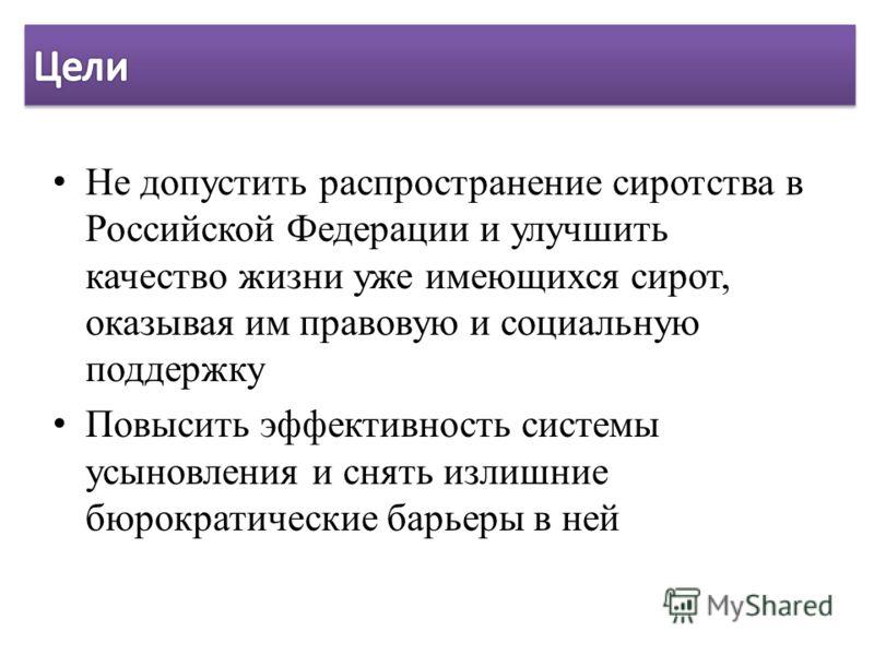 Не допустить распространение сиротства в Российской Федерации и улучшить качество жизни уже имеющихся сирот, оказывая им правовую и социальную поддержку Повысить эффективность системы усыновления и снять излишние бюрократические барьеры в ней