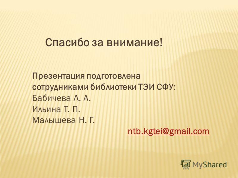 Спасибо за внимание! Презентация подготовлена сотрудниками библиотеки ТЭИ СФУ: Бабичева Л. А. Ильина Т. П. Малышева Н. Г. ntb.kgtei@gmail.com