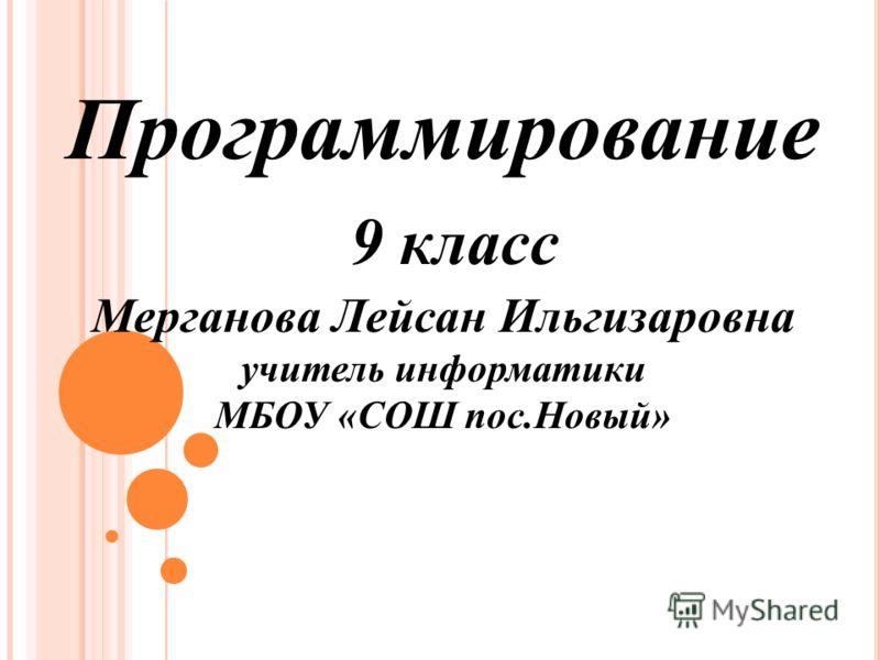 Программирование 9 класс Мерганова Лейсан Ильгизаровна учитель информатики МБОУ «СОШ пос.Новый»