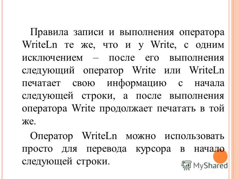 Правила записи и выполнения оператора WriteLn те же, что и у Write, с одним исключением – после его выполнения следующий оператор Write или WriteLn печатает свою информацию с начала следующей строки, а после выполнения оператора Write продолжает печа