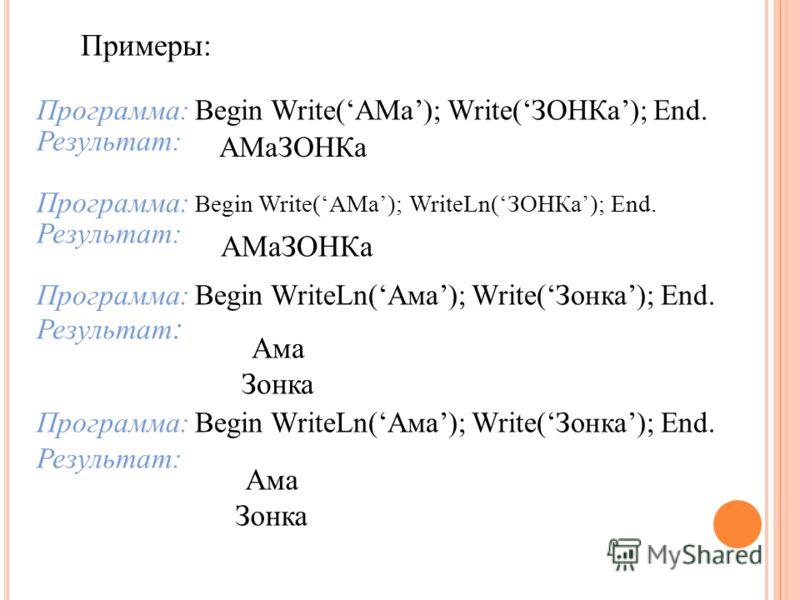 Примеры: Программа: Begin Write(АМа); Write(ЗОНКа); End. Результат: Программа: Begin Write(АМа); WriteLn(ЗОНКа); End. Результат: Программа: Begin WriteLn(Ама); Write(Зонка); End. Результат : Программа: Begin WriteLn(Ама); Write(Зонка); End. Результат
