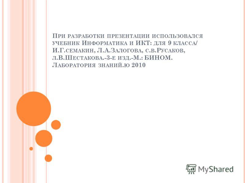 П РИ РАЗРАБОТКИ ПРЕЗЕНТАЦИИ ИСПОЛЬЗОВАЛСЯ УЧЕБНИК И НФОРМАТИКА И ИКТ: ДЛЯ 9 КЛАССА / И.Г. СЕМАКИН, Л.А.З АЛОГОВА, С. В.Р УСАКОВ, Л.В.Ш ЕСТАКОВА.-3- Е ИЗД.-М.: БИНОМ. Л АБОРАТОРИЯ ЗНАНИЙ. Ю 2010