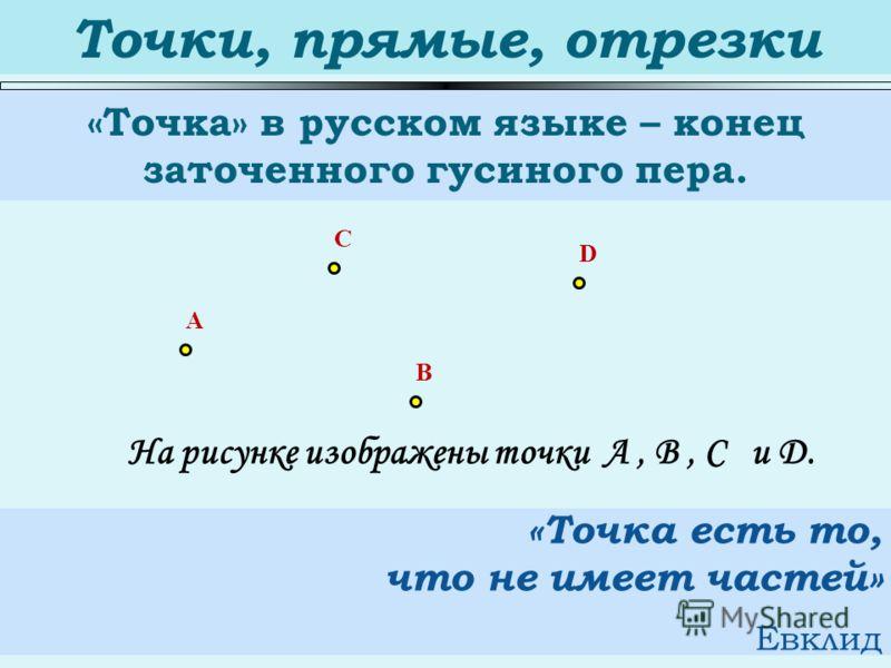 Точки, прямые, отрезки «Точка» в русском языке – конец заточенного гусиного пера. A C B D «Точка есть то, что не имеет частей» Евклид На рисунке изображены точки А, В, С и D.