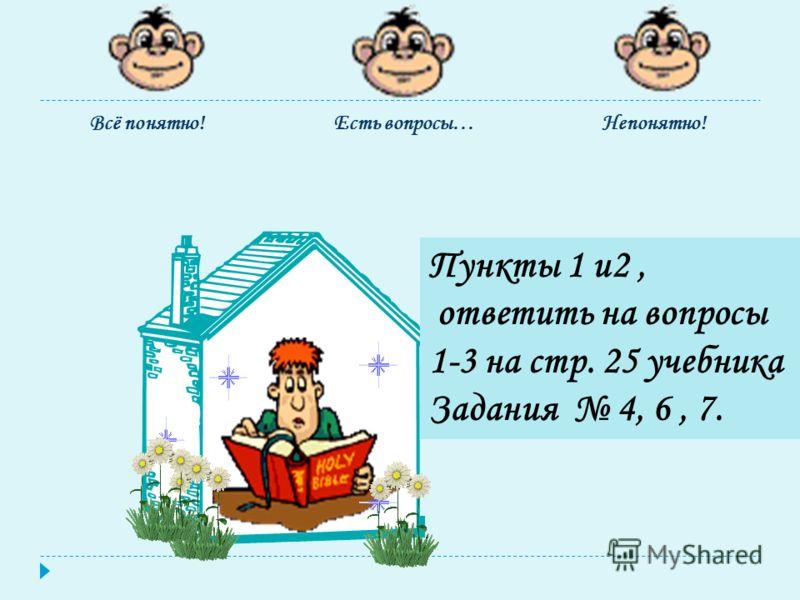 Есть вопросы…Непонятно!Всё понятно! Пункты 1 и2, ответить на вопросы 1-3 на стр. 25 учебника Задания 4, 6, 7.