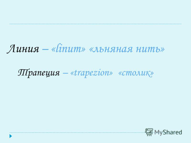 Линия – «linum» «льняная нить» Трапеция – «trapezion» «столик»
