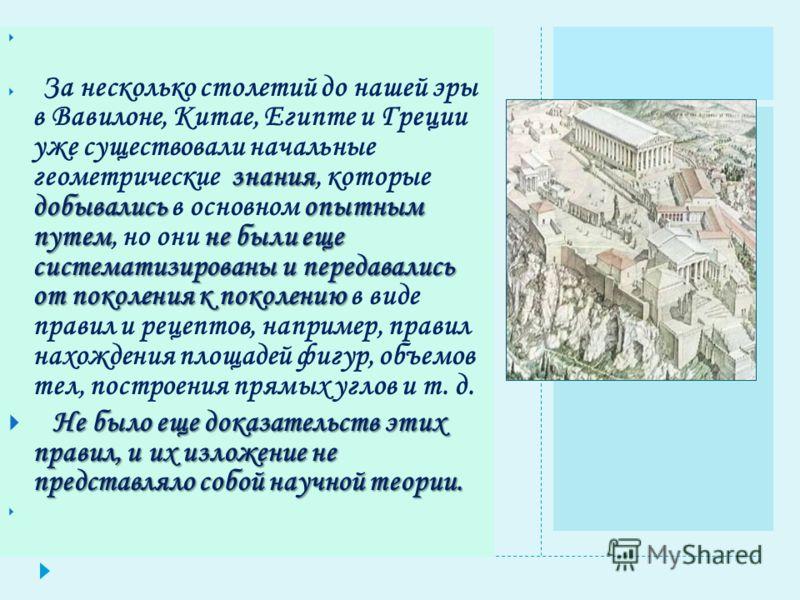 знания добывалисьопытным путемне были еще систематизированы и передавались от поколения к поколению За несколько столетий до нашей эры в Вавилоне, Китае, Египте и Греции уже существовали начальные геометрические знания, которые добывались в основном
