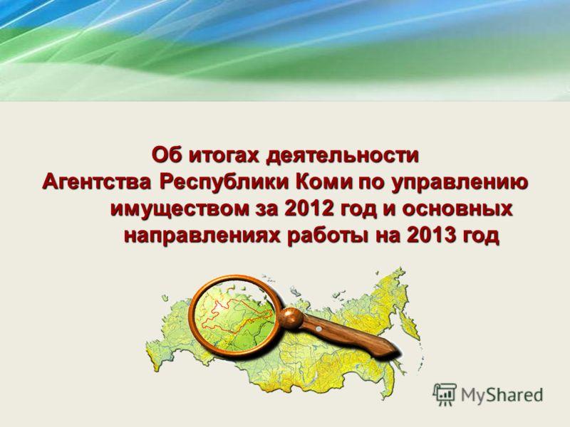 Об итогах деятельности Агентства Республики Коми по управлению имуществом за 2012 год и основных направлениях работы на 2013 год