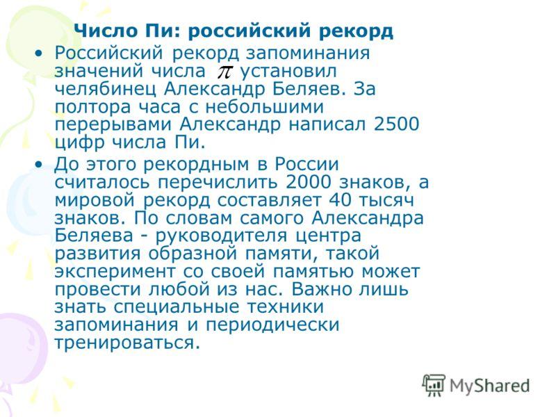 Число Пи: российский рекорд Российский рекорд запоминания значений числа установил челябинец Александр Беляев. За полтора часа с небольшими перерывами Александр написал 2500 цифр числа Пи. До этого рекордным в России считалось перечислить 2000 знаков