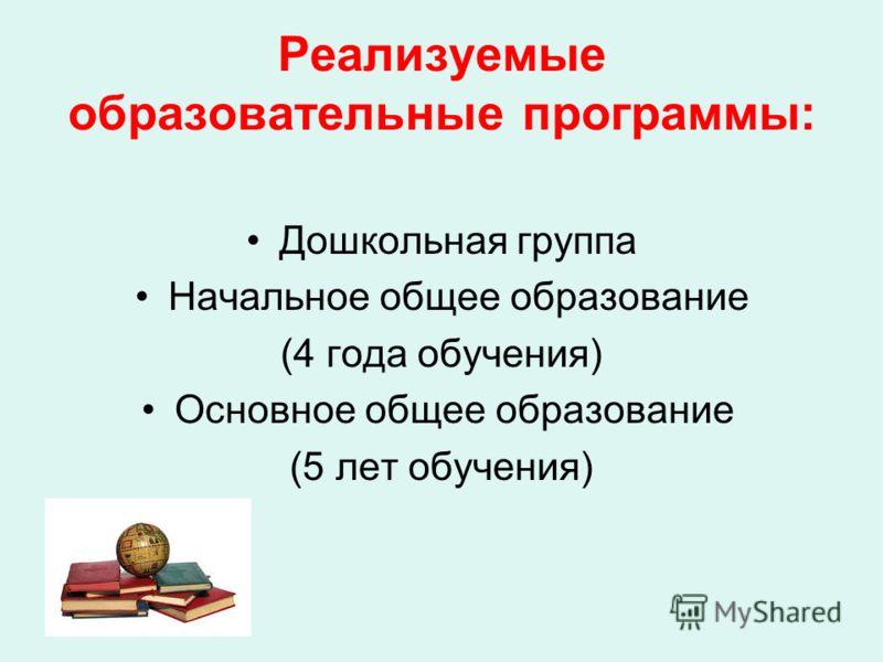 Реализуемые образовательные программы: Дошкольная группа Начальное общее образование (4 года обучения) Основное общее образование (5 лет обучения)