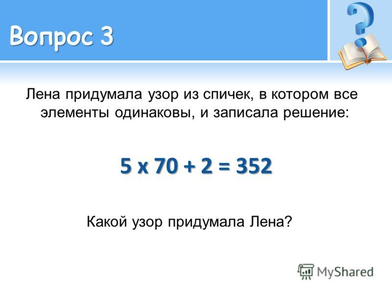 Лена придумала узор из спичек, в котором все элементы одинаковы, и записала решение: 5 х 70 + 2 = 352 Какой узор придумала Лена?