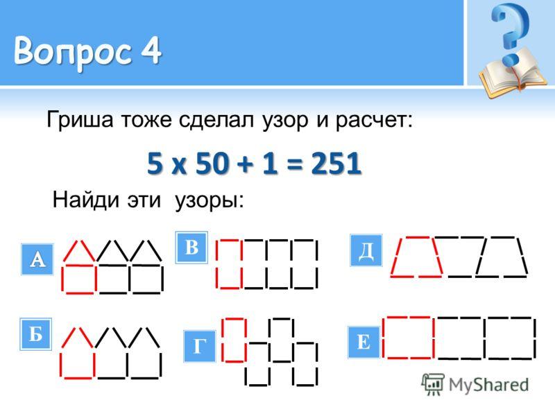 В Б Гриша тоже сделал узор и расчет: 5 х 50 + 1 = 251 5 х 50 + 1 = 251 Найди эти узоры: Г Д Е В