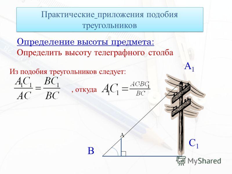 Определение высоты предмета: Определить высоту телеграфного столба Практические приложения подобия треугольников A1A1 B C1C1 A Из подобия треугольников следует:, откуда