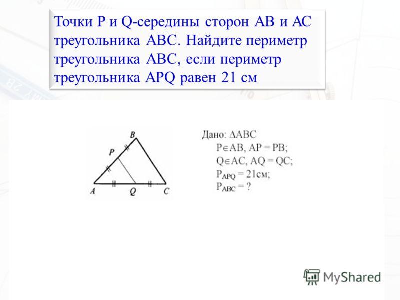 Точки P и Q-середины сторон АВ и АС треугольника АВС. Найдите периметр треугольника АВС, если периметр треугольника APQ равен 21 см