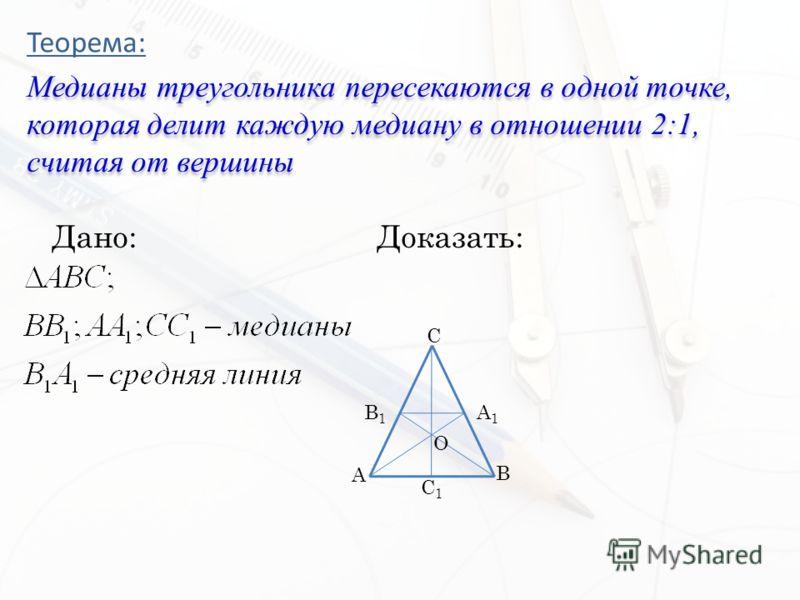 Теорема: Медианы треугольника пересекаются в одной точке, которая делит каждую медиану в отношении 2:1, считая от вершины Дано:Доказать: C A B1B1 A1A1 B C1C1 O