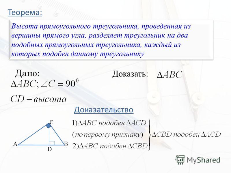 Теорема: Высота прямоугольного треугольника, проведенная из вершины прямого угла, разделяет треугольник на два подобных прямоугольных треугольника, каждый из которых подобен данному треугольнику Дано: Доказать: Доказательство A C B D