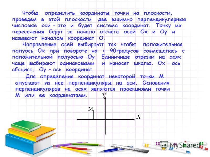 Чтобы определить координаты точки на плоскости, проведем в этой плоскости две взаимно перпендикулярные числовые оси – это и будет система координат. Точку их пересечения берут за начало отсчета осей Ох и Оу и называют началом координат О. Направление
