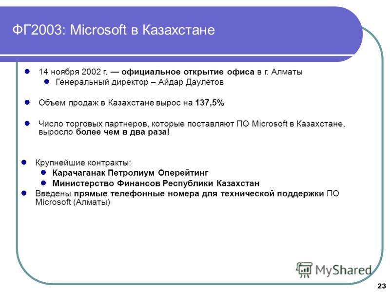 23 ФГ2003: Microsoft в Казахстане Крупнейшие контракты: Карачаганак Петролиум Оперейтинг Министерство Финансов Республики Казахстан Введены прямые телефонные номера для технической поддержки ПО Microsoft (Алматы) 14 ноября 2002 г. официальное открыти