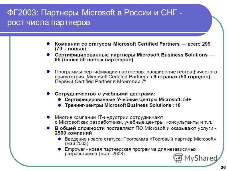 26 ФГ2003: Партнеры Microsoft в России и СНГ - рост числа партнеров Компании со статусом Microsoft Certified Partners всего 299 (70 – новых) Сертифицированные партнеры Microsoft Business Solutions 95 (более 50 новых партнеров) Программы сертификации