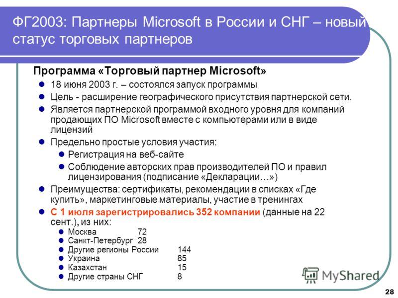 28 ФГ2003: Партнеры Microsoft в России и СНГ – новый статус торговых партнеров Программа «Торговый партнер Microsoft» 18 июня 2003 г. – состоялся запуск программы Цель - расширение географического присутствия партнерской сети. Является партнерской пр