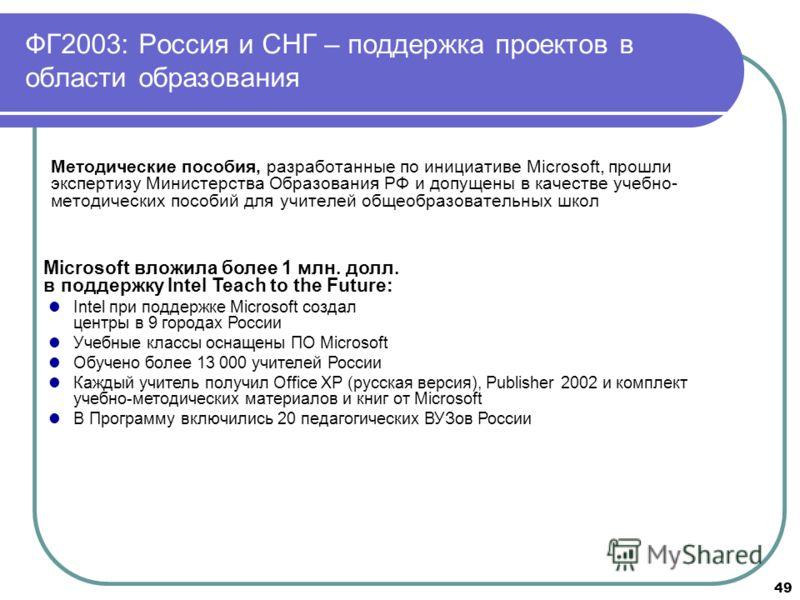 49 ФГ2003: Россия и СНГ – поддержка проектов в области образования Методические пособия, разработанные по инициативе Microsoft, прошли экспертизу Министерства Образования РФ и допущены в качестве учебно- методических пособий для учителей общеобразова