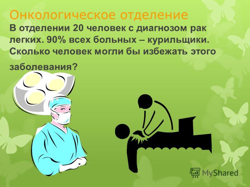 Онкологическое отделение В отделении 20 человек с диагнозом рак легких. 90% всех больных – курильщики. Сколько человек могли бы избежать этого заболевания?
