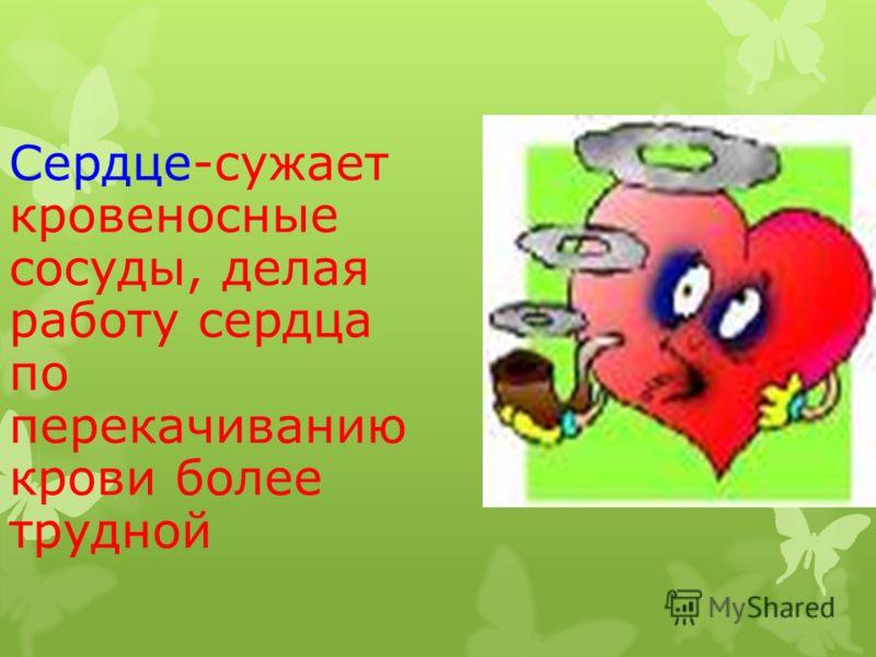 Сердце-сужает кровеносные сосуды, делая работу сердца по перекачиванию крови более трудной