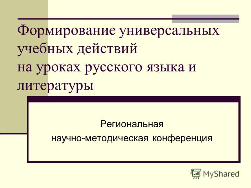 Формирование универсальных учебных действий на уроках русского языка и литературы Региональная научно-методическая конференция