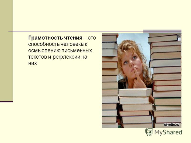 Грамотность чтения – это способность человека к осмыслению письменных текстов и рефлексии на них