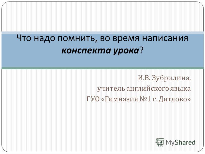 И. В. Зубрилина, учитель английского языка ГУО « Гимназия 1 г. Дятлово » Что надо помнить, во время написания конспекта урока ?