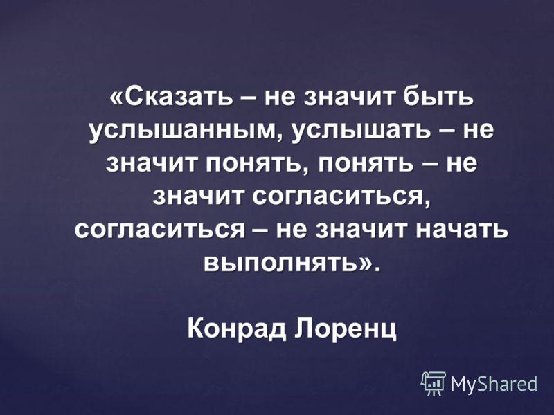 «Сказать – не значит быть услышанным, услышать – не значит понять, понять – не значит согласиться, согласиться – не значит начать выполнять». Конрад Лоренц