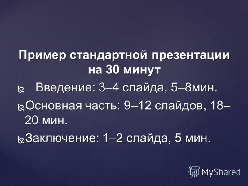 Пример стандартной презентации на 30 минут Введение: 3–4 слайда, 5–8мин. Введение: 3–4 слайда, 5–8мин. Основная часть: 9–12 слайдов, 18– 20 мин. Основная часть: 9–12 слайдов, 18– 20 мин. Заключение: 1–2 слайда, 5 мин. Заключение: 1–2 слайда, 5 мин.