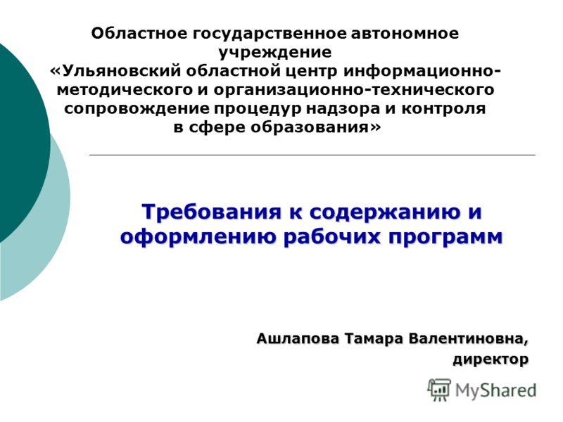 Требования к содержанию и оформлению рабочих программ Ашлапова Тамара Валентиновна, директор Областное государственное автономное учреждение «Ульяновский областной центр информационно- методического и организационно-технического сопровождение процеду