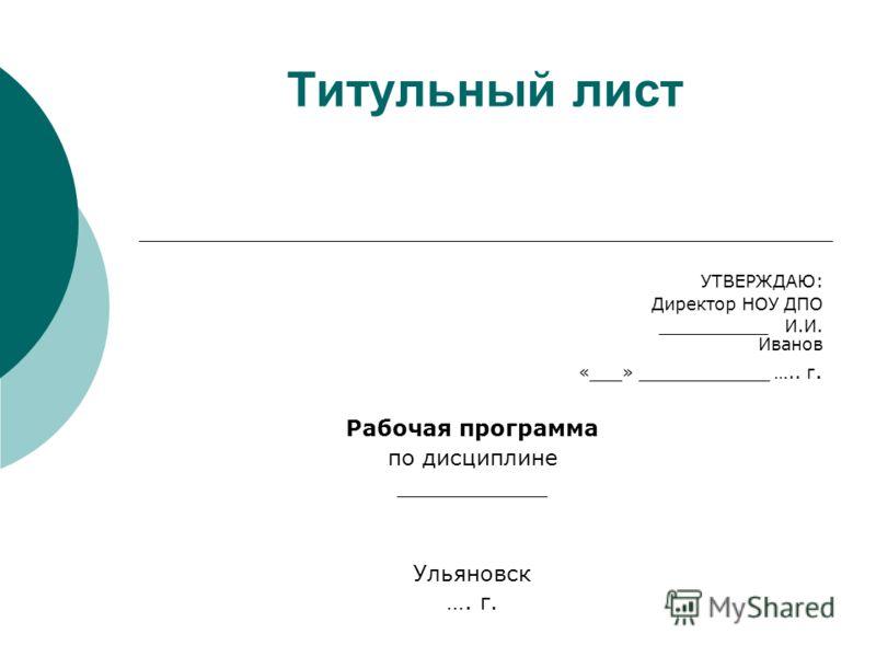 Титульный лист УТВЕРЖДАЮ: Директор НОУ ДПО __________ И.И. Иванов «___» ____________ ….. г. Рабочая программа по дисциплине ___________ Ульяновск …. г.