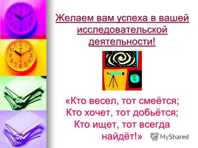 Желаем вам успеха в вашей исследовательской деятельности! «Кто весел, тот смеётся; Кто хочет, тот добьётся; Кто ищет, тот всегда найдёт!»