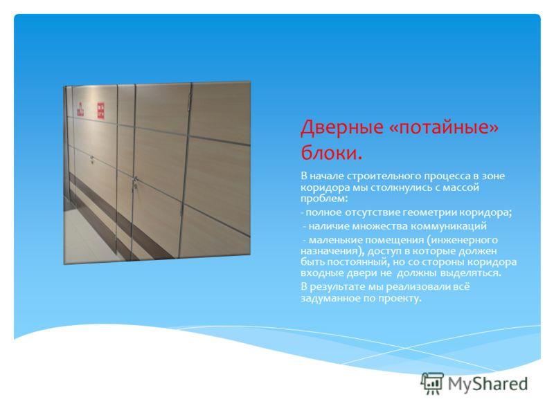Дверные «потайные» блоки. В начале строительного процесса в зоне коридора мы столкнулись с массой проблем: - полное отсутствие геометрии коридора; - наличие множества коммуникаций - маленькие помещения (инженерного назначения), доступ в которые долже