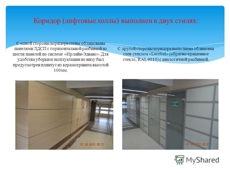 Коридор (лифтовые холлы) выполнен в двух стилях: С одной стороны коридора стены облицованы панелями ЛДСП с горизонтальной разбивкой из шести панелей по системе «Ирлайн-Эдванс». Для удобства уборки и эксплуатации по низу был предусмотрен плинтус из ке