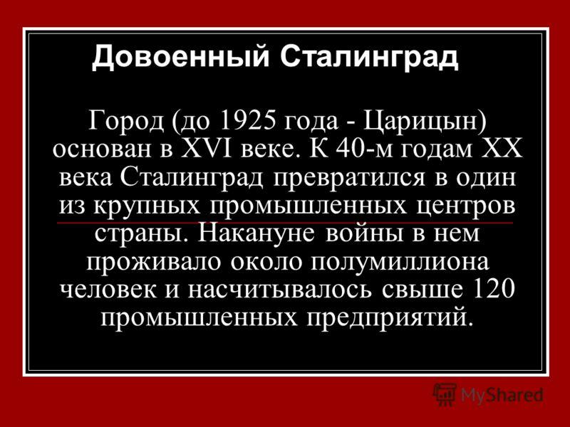 Город (до 1925 года - Царицын) основан в XVI веке. К 40-м годам XX века Сталинград превратился в один из крупных промышленных центров страны. Накануне войны в нем проживало около полумиллиона человек и насчитывалось свыше 120 промышленных предприятий