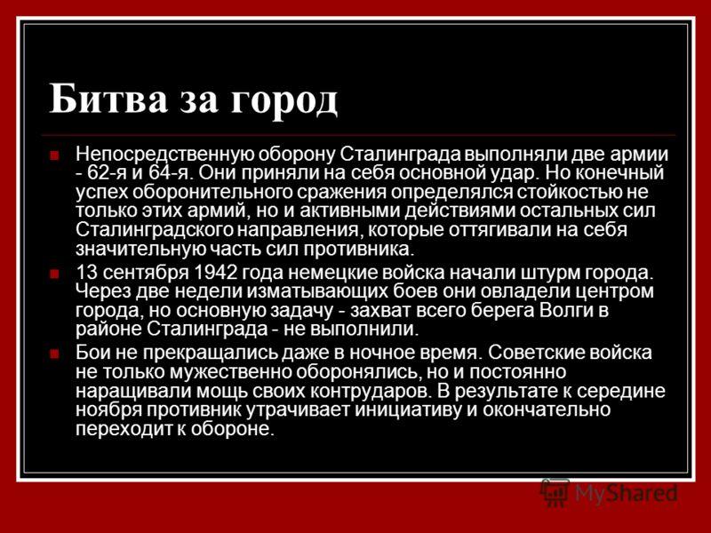 Битва за город Непосредственную оборону Сталинграда выполняли две армии - 62-я и 64-я. Они приняли на себя основной удар. Но конечный успех оборонительного сражения определялся стойкостью не только этих армий, но и активными действиями остальных сил