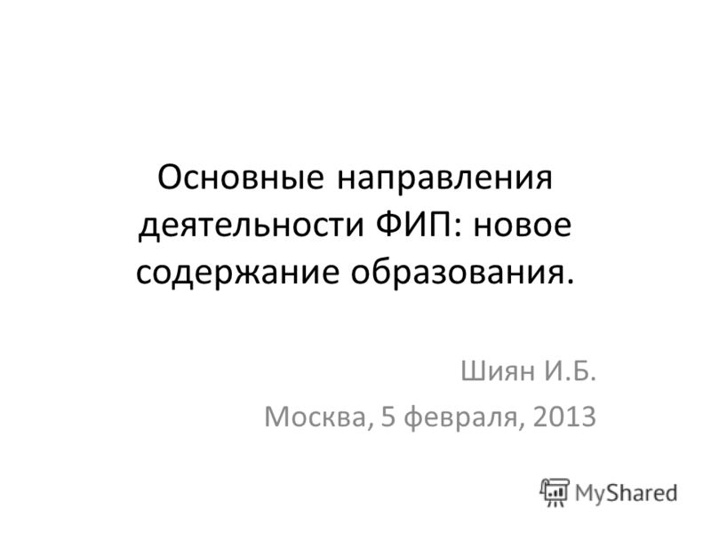 Основные направления деятельности ФИП: новое содержание образования. Шиян И.Б. Москва, 5 февраля, 2013