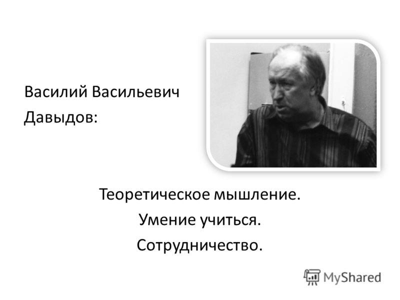 Василий Васильевич Давыдов: Теоретическое мышление. Умение учиться. Сотрудничество.