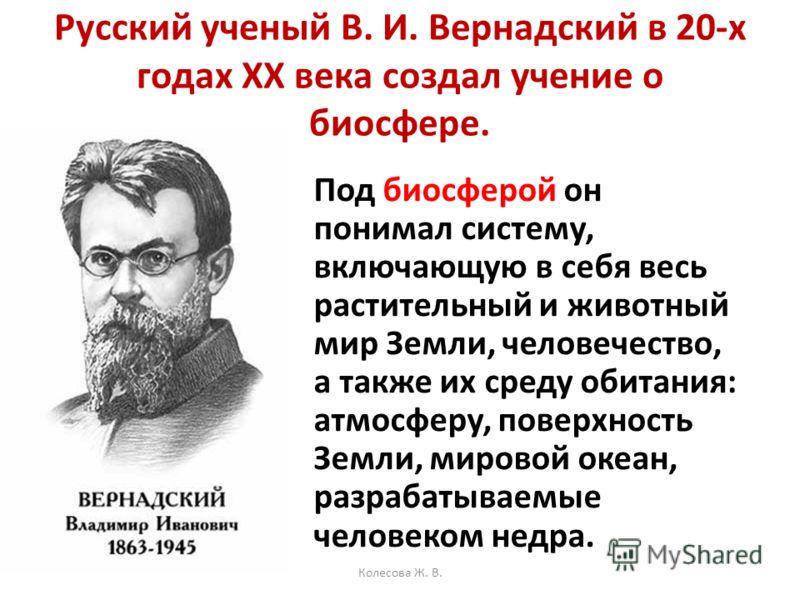 Русский ученый В. И. Вернадский в 20-х годах XX века создал учение о биосфере. Под биосферой он понимал систему, включающую в себя весь растительный и животный мир Земли, человечество, а также их среду обитания: атмосферу, поверхность Земли, мировой