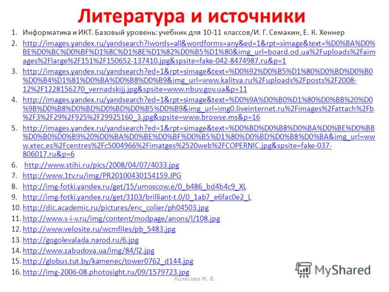 Литература и источники 1.Информатика и ИКТ. Базовый уровень: учебник для 10-11 классов/И. Г. Семакин, Е. К. Хеннер 2.http://images.yandex.ru/yandsearch?iwords=all&wordforms=any&ed=1&rpt=simage&text=%D0%BA%D0% BE%D0%BC%D0%BF%D1%8C%D1%8E%D1%82%D0%B5%D1
