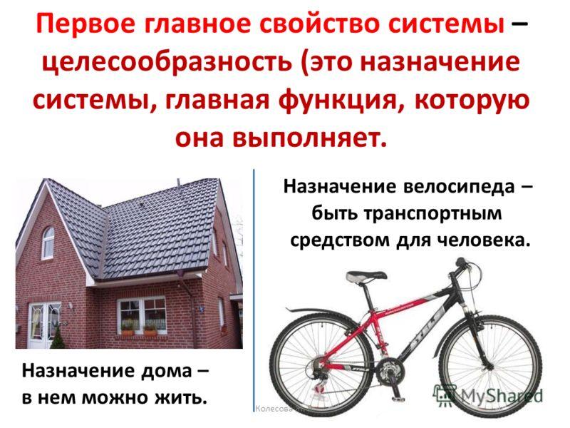 Первое главное свойство системы – целесообразность (это назначение системы, главная функция, которую она выполняет. Назначение дома – в нем можно жить. Назначение велосипеда – быть транспортным средством для человека. Колесова Ж. В.